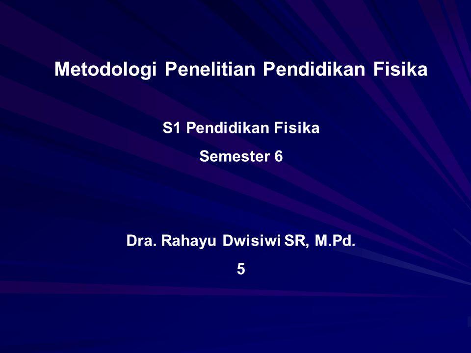 Metodologi Penelitian Pendidikan Fisika S1 Pendidikan Fisika Semester 6 Dra. Rahayu Dwisiwi SR, M.Pd. 5