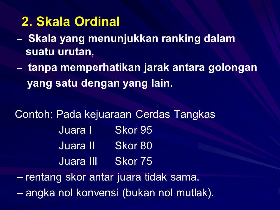 2. Skala Ordinal – – Skala yang menunjukkan ranking dalam suatu urutan, – – tanpa memperhatikan jarak antara golongan yang satu dengan yang lain. Cont