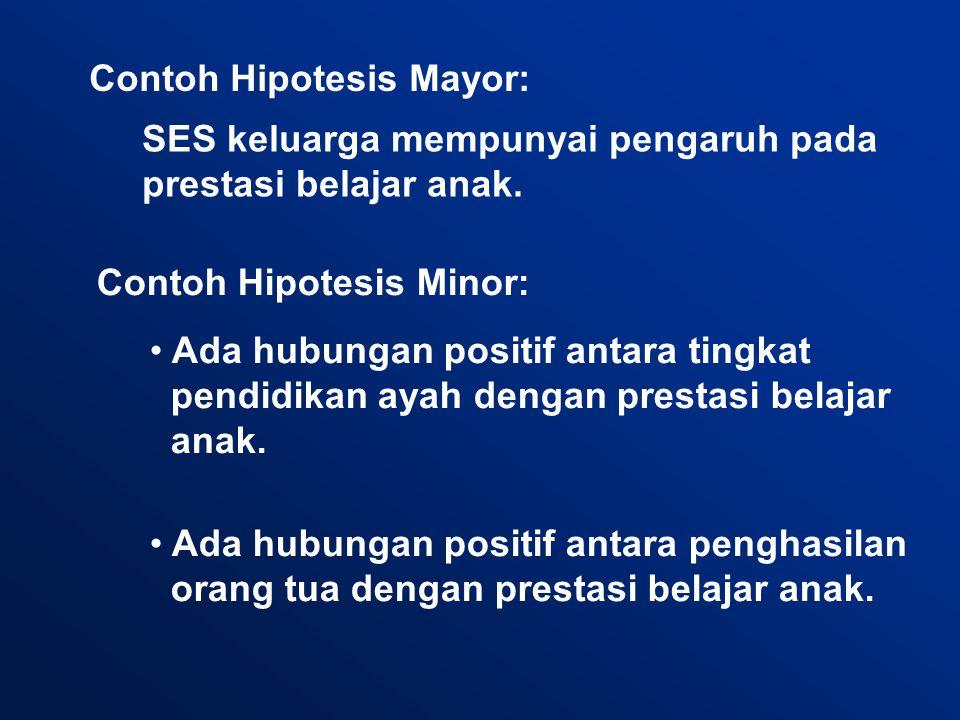 Contoh Hipotesis Mayor: Contoh Hipotesis Minor: SES keluarga mempunyai pengaruh pada prestasi belajar anak.