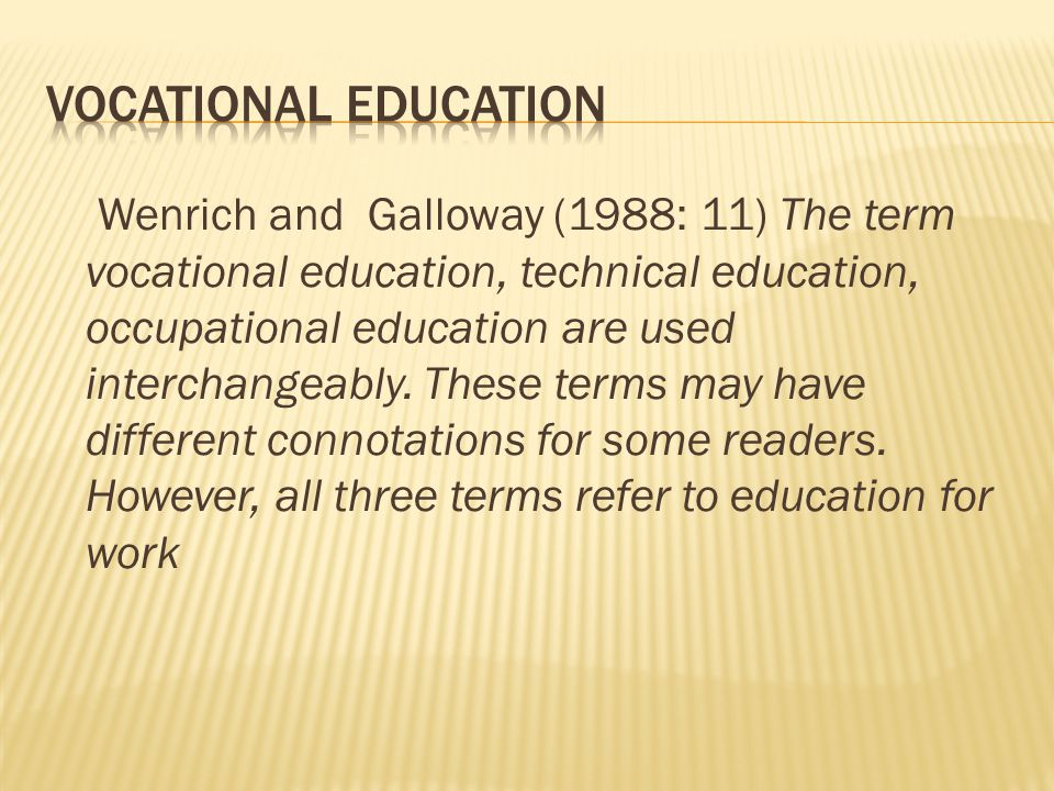 Wenrich and Galloway (1988: 11) The term vocational education, technical education, occupational education are used interchangeably.