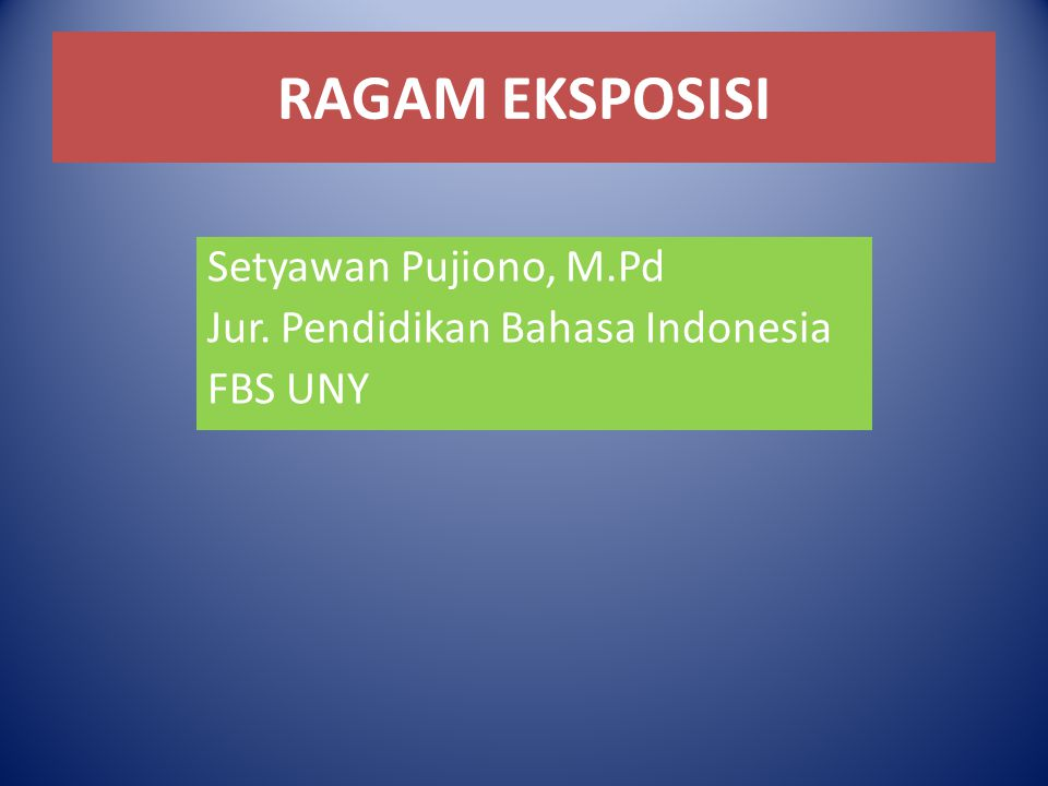 RAGAM EKSPOSISI Setyawan Pujiono, M.Pd Jur. Pendidikan Bahasa Indonesia FBS UNY
