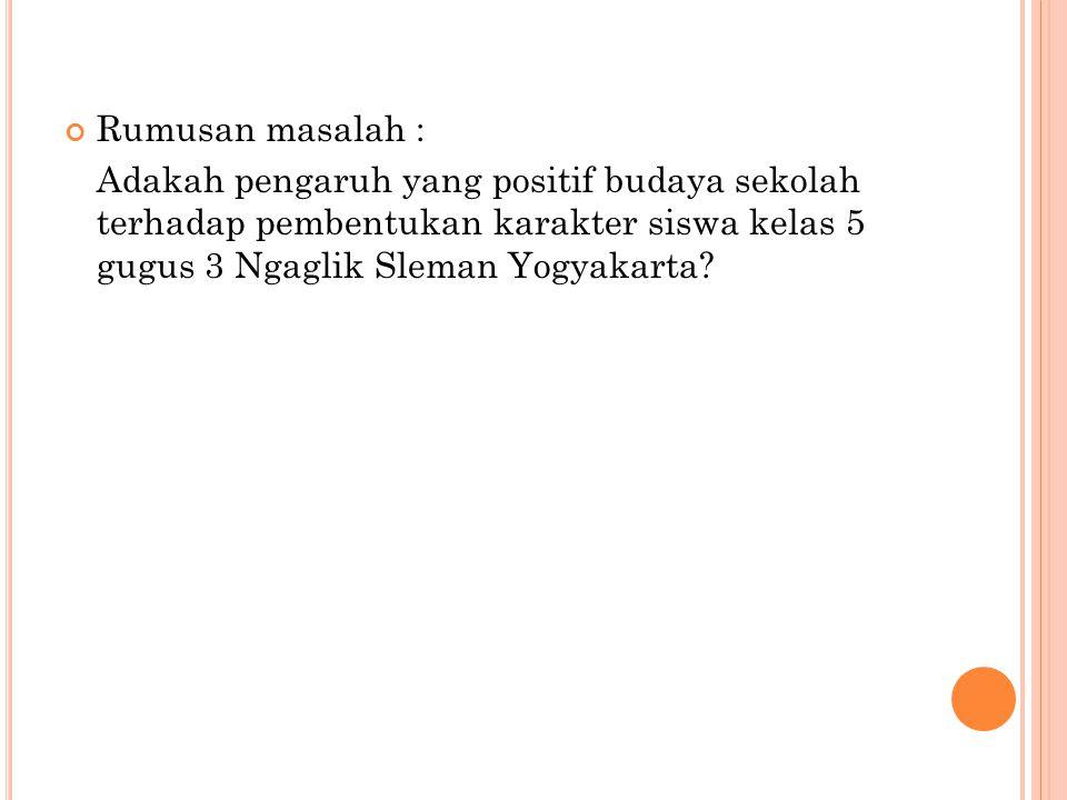 Rumusan masalah : Adakah pengaruh yang positif budaya sekolah terhadap pembentukan karakter siswa kelas 5 gugus 3 Ngaglik Sleman Yogyakarta?