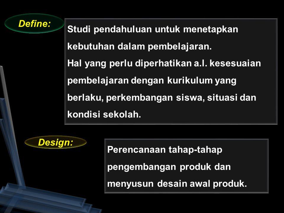 Define: Design: Studi pendahuluan untuk menetapkan kebutuhan dalam pembelajaran. Hal yang perlu diperhatikan a.l. kesesuaian pembelajaran dengan kurik