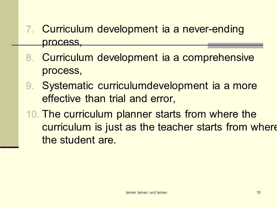 lernen lernen und lernen10 7. Curriculum development ia a never-ending process, 8. Curriculum development ia a comprehensive process, 9. Systematic cu