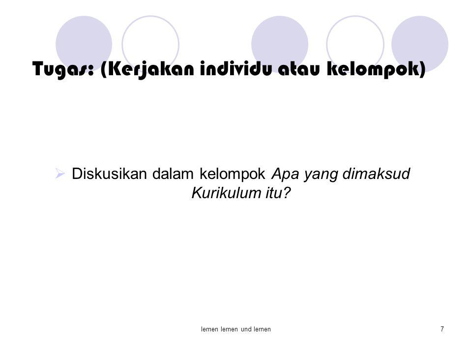 lernen lernen und lernen7 Tugas: (Kerjakan individu atau kelompok)  Diskusikan dalam kelompok Apa yang dimaksud Kurikulum itu?