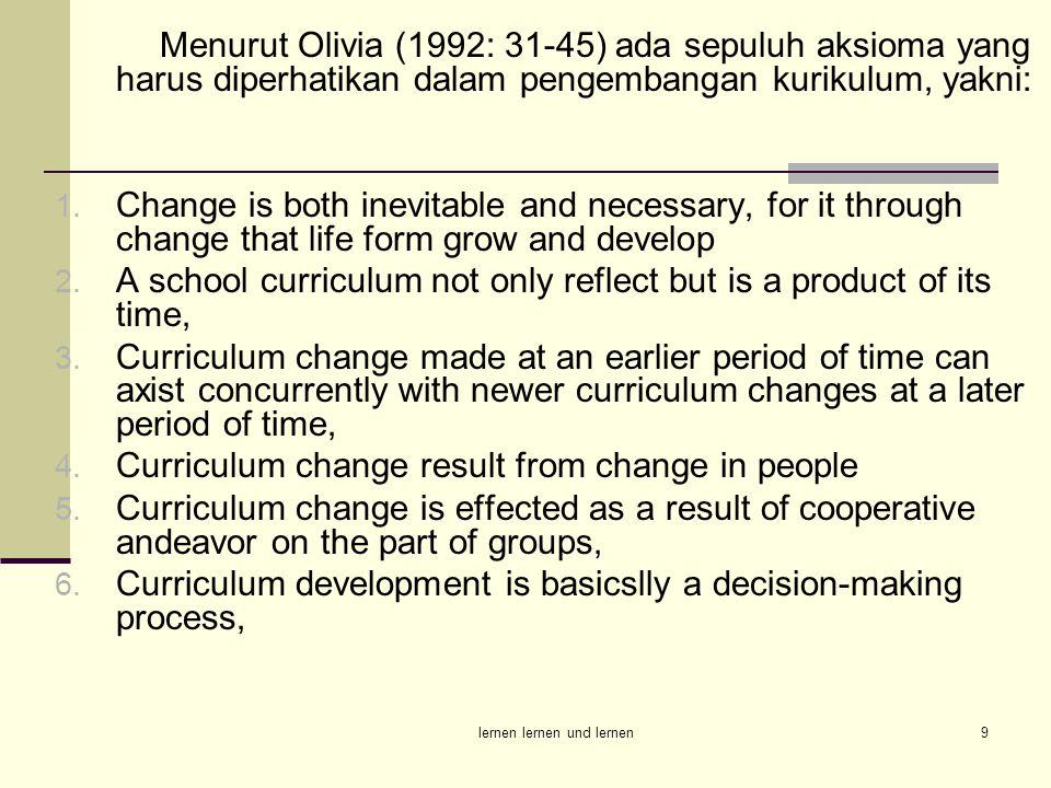 lernen lernen und lernen9 Menurut Olivia (1992: 31-45) ada sepuluh aksioma yang harus diperhatikan dalam pengembangan kurikulum, yakni: 1. Change is b