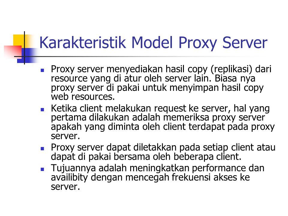 Karakteristik Model Proxy Server Proxy server menyediakan hasil copy (replikasi) dari resource yang di atur oleh server lain. Biasa nya proxy server d