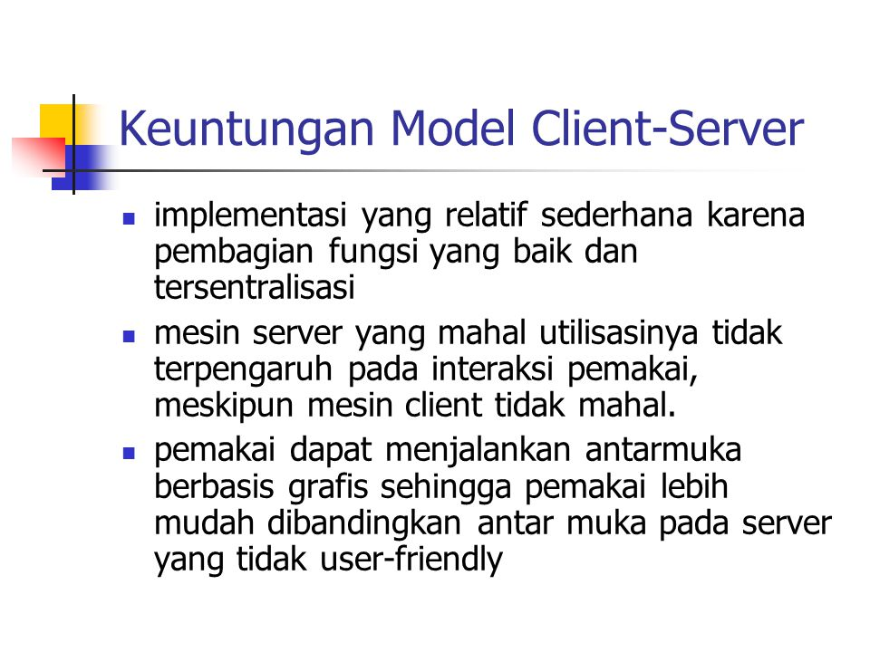 Keuntungan Model Client-Server implementasi yang relatif sederhana karena pembagian fungsi yang baik dan tersentralisasi mesin server yang mahal utili