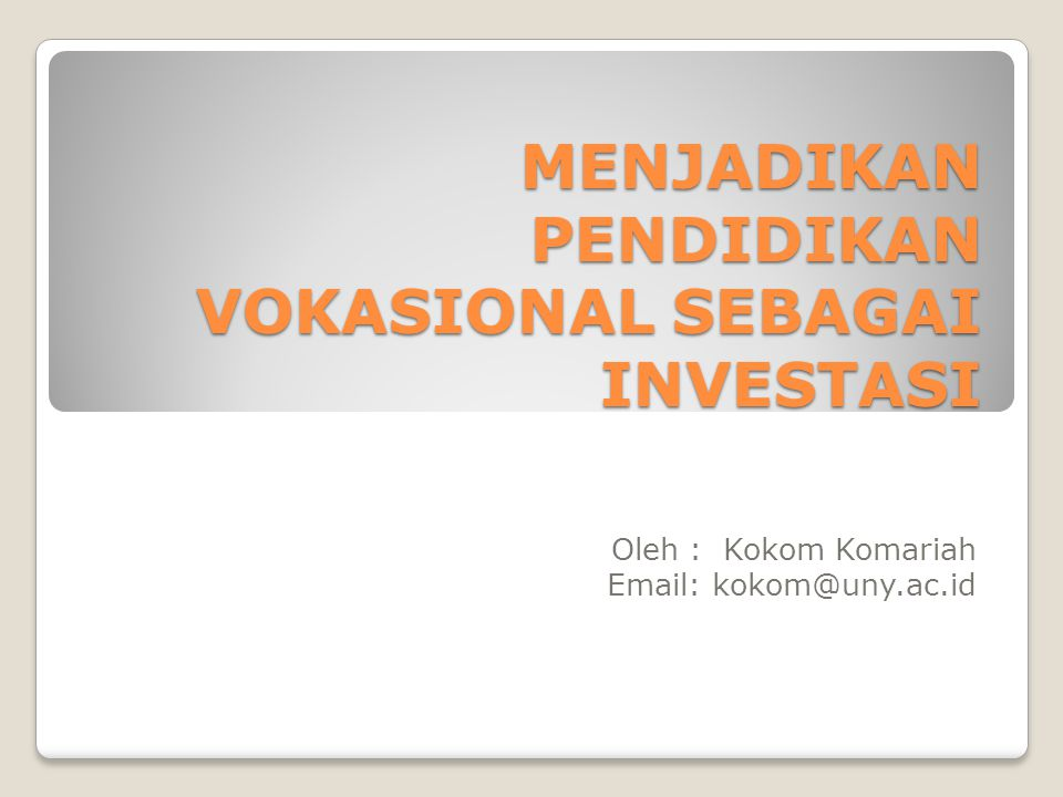 MENJADIKAN PENDIDIKAN VOKASIONAL SEBAGAI INVESTASI Oleh : Kokom Komariah Email: kokom@uny.ac.id