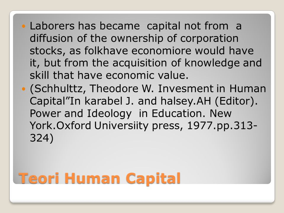 Teori Human Capital Laborers has became capital not from a diffusion of the ownership of corporation stocks, as folkhave economiore would have it, but from the acquisition of knowledge and skill that have economic value.