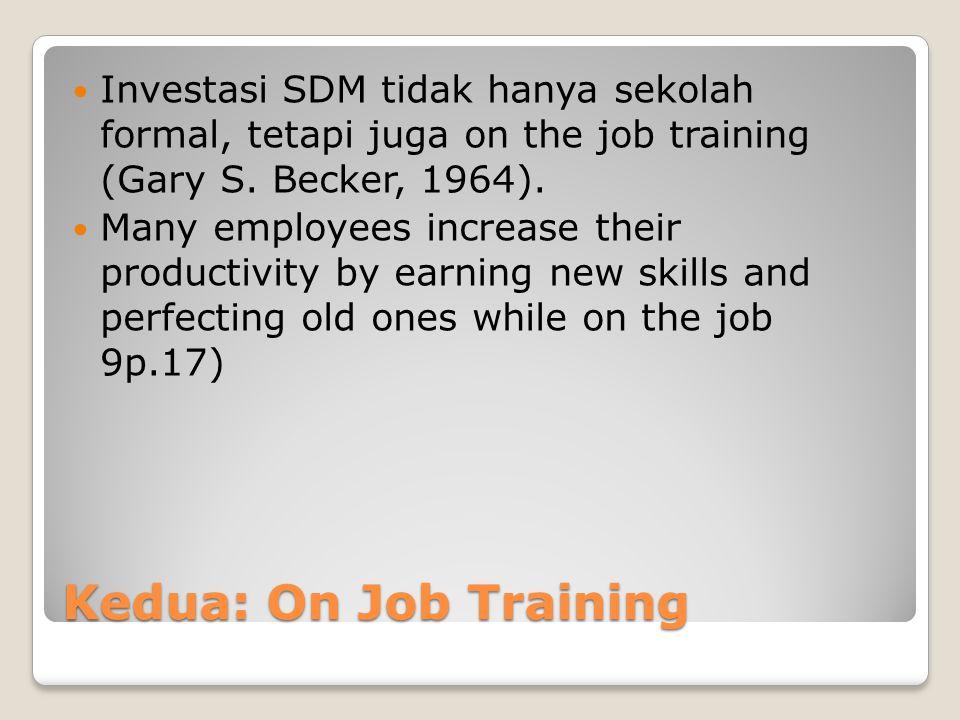 Kedua: On Job Training Investasi SDM tidak hanya sekolah formal, tetapi juga on the job training (Gary S. Becker, 1964). Many employees increase their