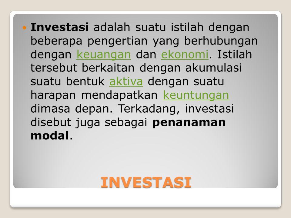 INVESTASI Investasi adalah suatu istilah dengan beberapa pengertian yang berhubungan dengan keuangan dan ekonomi. Istilah tersebut berkaitan dengan ak