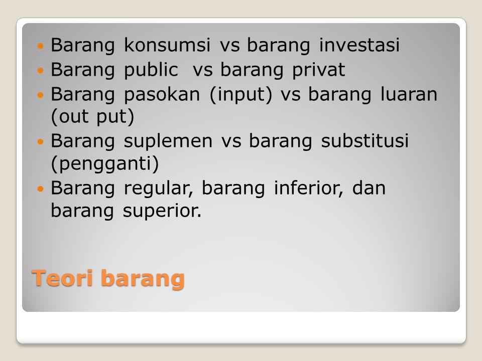Teori barang Barang konsumsi vs barang investasi Barang public vs barang privat Barang pasokan (input) vs barang luaran (out put) Barang suplemen vs b
