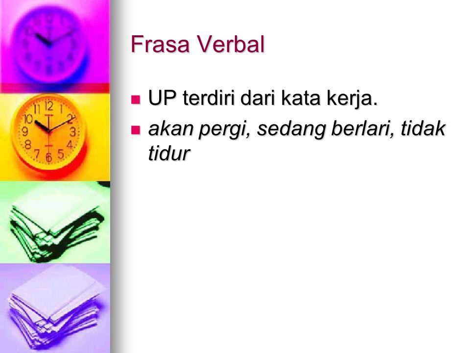 Frasa Verbal UP terdiri dari kata kerja. UP terdiri dari kata kerja. akan pergi, sedang berlari, tidak tidur akan pergi, sedang berlari, tidak tidur
