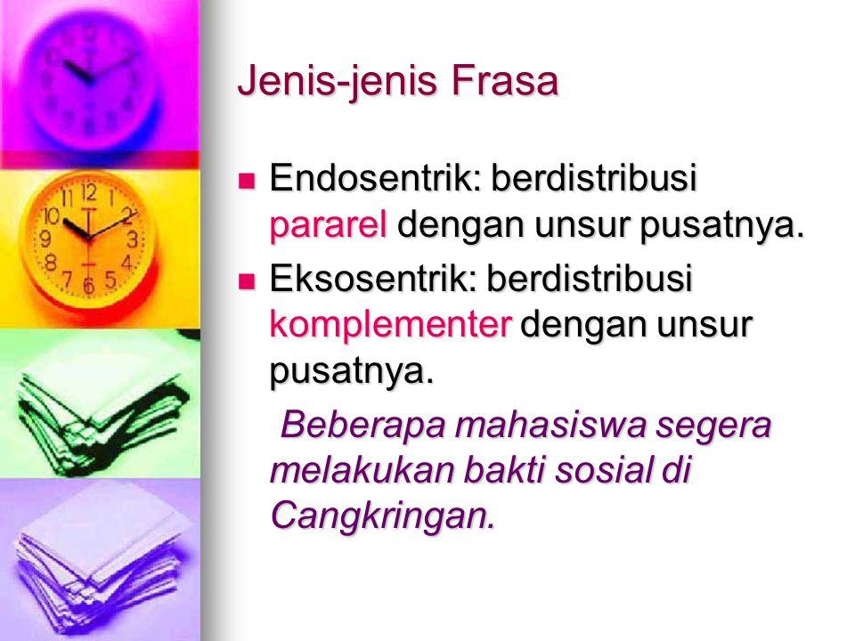 Jenis-jenis Frasa Endosentrik: berdistribusi pararel dengan unsur pusatnya. Endosentrik: berdistribusi pararel dengan unsur pusatnya. Eksosentrik: ber