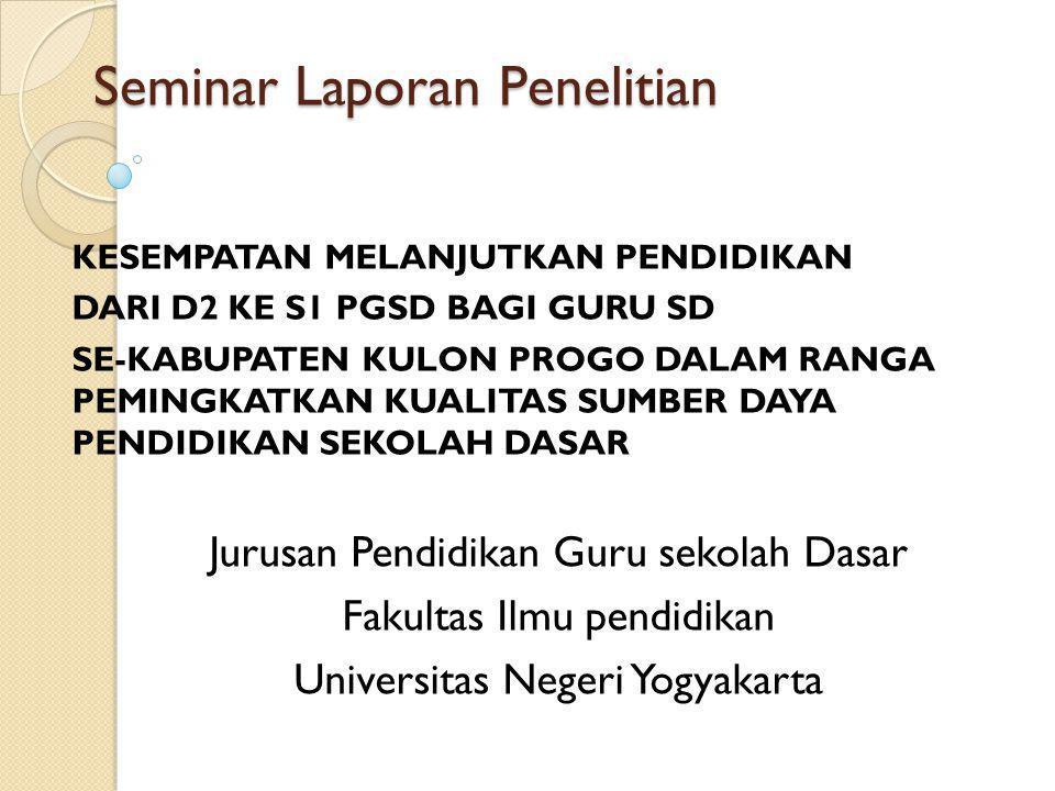 Seminar Laporan Penelitian KESEMPATAN MELANJUTKAN PENDIDIKAN DARI D2 KE S1 PGSD BAGI GURU SD SE-KABUPATEN KULON PROGO DALAM RANGA PEMINGKATKAN KUALITA