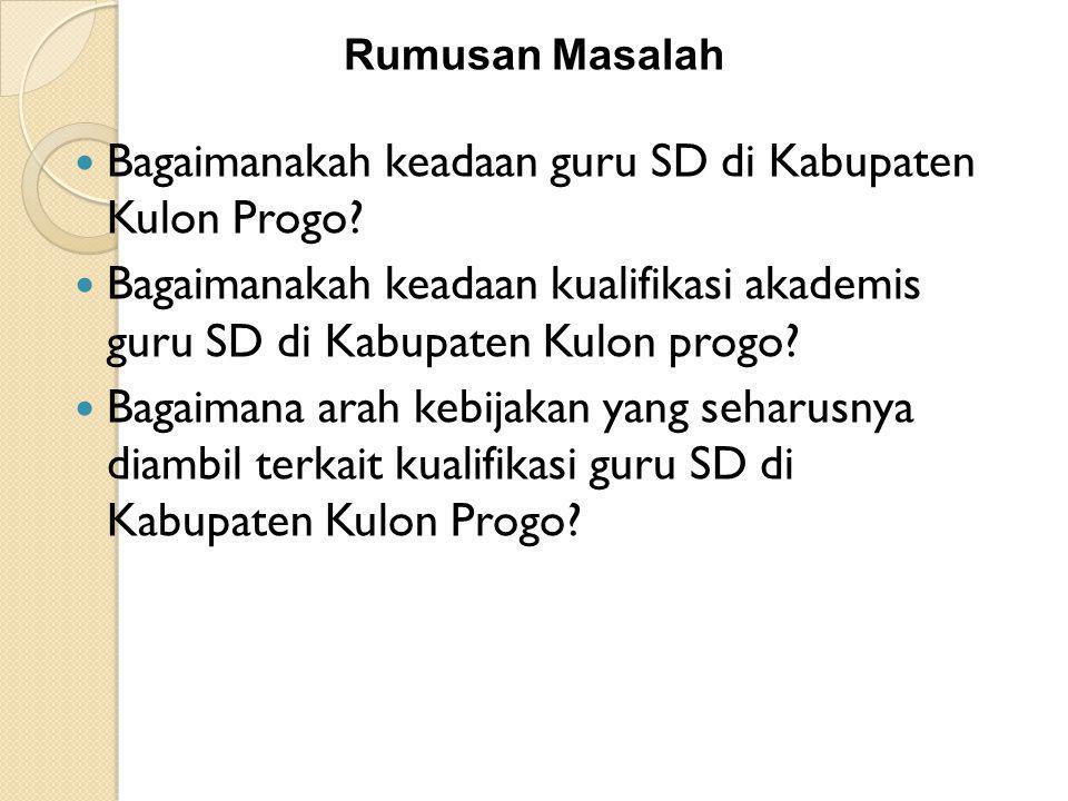 Rumusan Masalah Bagaimanakah keadaan guru SD di Kabupaten Kulon Progo? Bagaimanakah keadaan kualifikasi akademis guru SD di Kabupaten Kulon progo? Bag