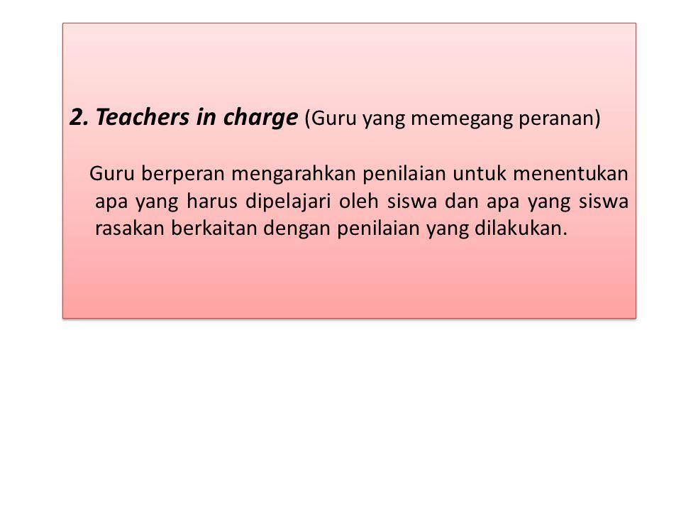 2.Teachers in charge (Guru yang memegang peranan) Guru berperan mengarahkan penilaian untuk menentukan apa yang harus dipelajari oleh siswa dan apa yang siswa rasakan berkaitan dengan penilaian yang dilakukan.