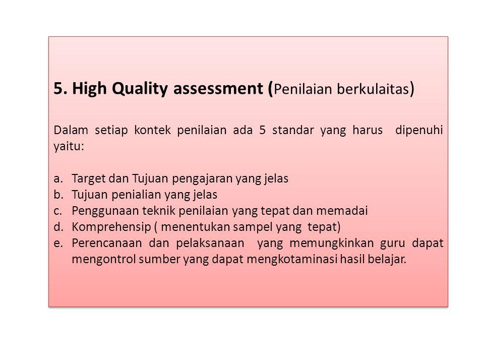 5. High Quality assessment ( Penilaian berkulaitas ) Dalam setiap kontek penilaian ada 5 standar yang harus dipenuhi yaitu: a.Target dan Tujuan pengaj