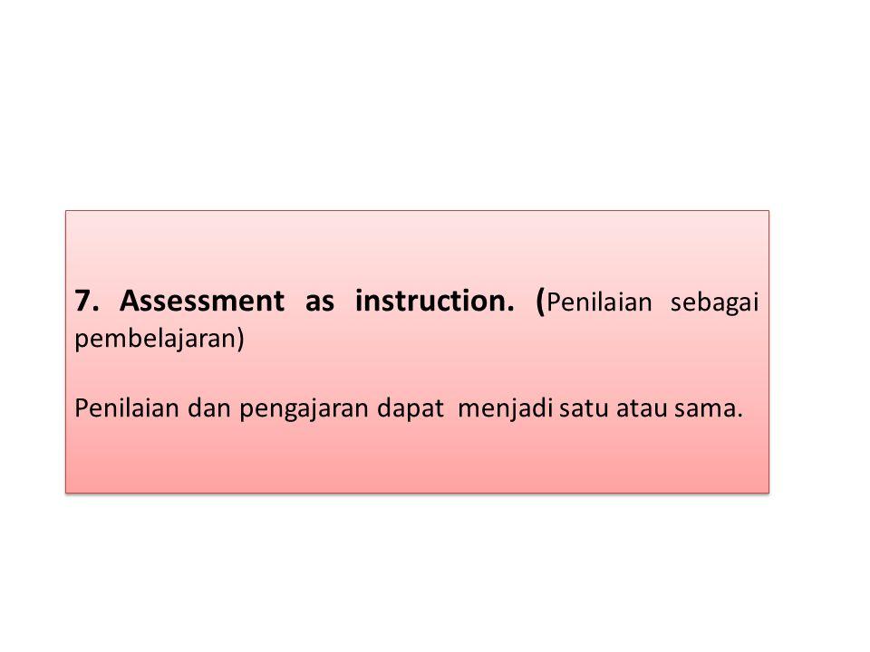 7. Assessment as instruction. ( Penilaian sebagai pembelajaran) Penilaian dan pengajaran dapat menjadi satu atau sama. 7. Assessment as instruction. (