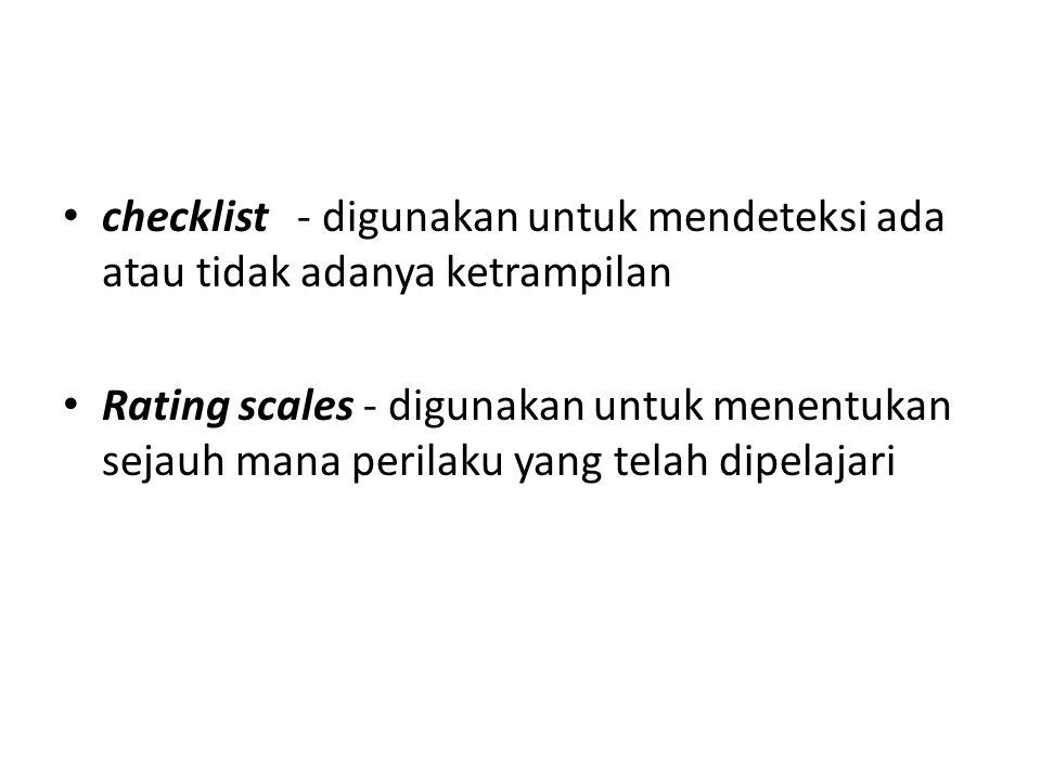 checklist - digunakan untuk mendeteksi ada atau tidak adanya ketrampilan Rating scales - digunakan untuk menentukan sejauh mana perilaku yang telah di