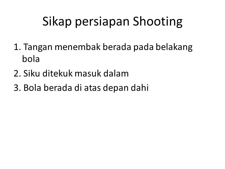 Sikap persiapan Shooting 1. Tangan menembak berada pada belakang bola 2. Siku ditekuk masuk dalam 3. Bola berada di atas depan dahi