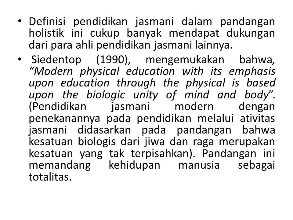 Definisi pendidikan jasmani dalam pandangan holistik ini cukup banyak mendapat dukungan dari para ahli pendidikan jasmani lainnya. Siedentop (1990), m