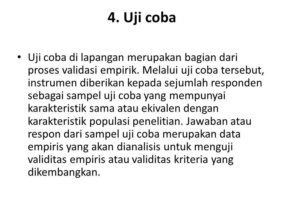 4. Uji coba Uji coba di lapangan merupakan bagian dari proses validasi empirik. Melalui uji coba tersebut, instrumen diberikan kepada sejumlah respond