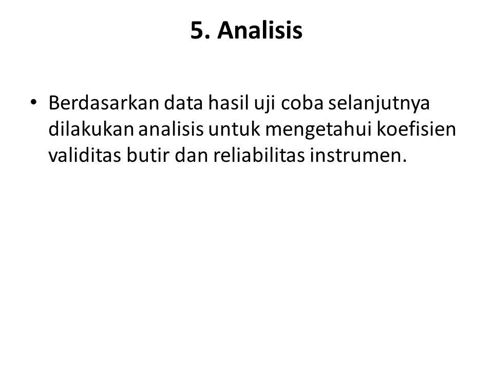 5. Analisis Berdasarkan data hasil uji coba selanjutnya dilakukan analisis untuk mengetahui koefisien validitas butir dan reliabilitas instrumen.