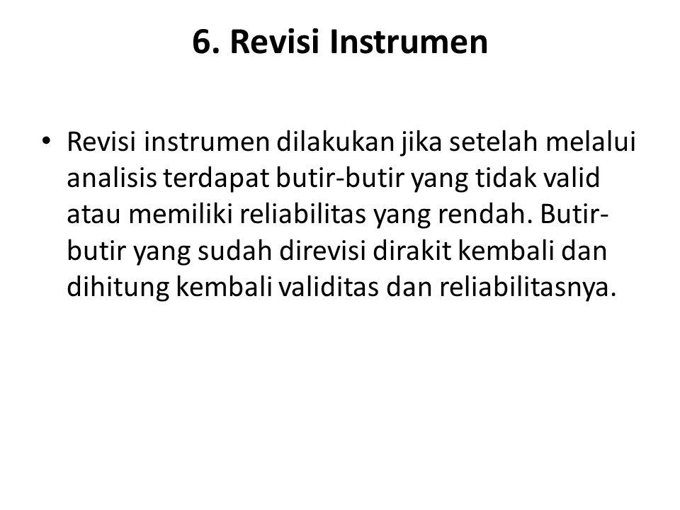 6. Revisi Instrumen Revisi instrumen dilakukan jika setelah melalui analisis terdapat butir-butir yang tidak valid atau memiliki reliabilitas yang ren