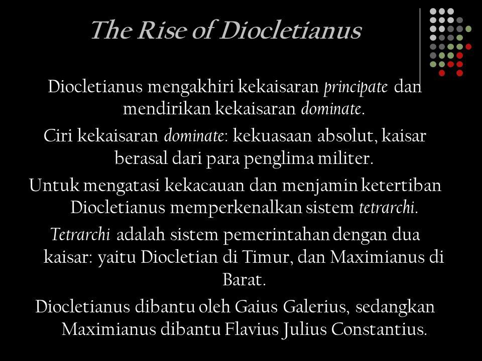 The Rise of Diocletianus Diocletianus mengakhiri kekaisaran principate dan mendirikan kekaisaran dominate. Ciri kekaisaran dominate : kekuasaan absolu
