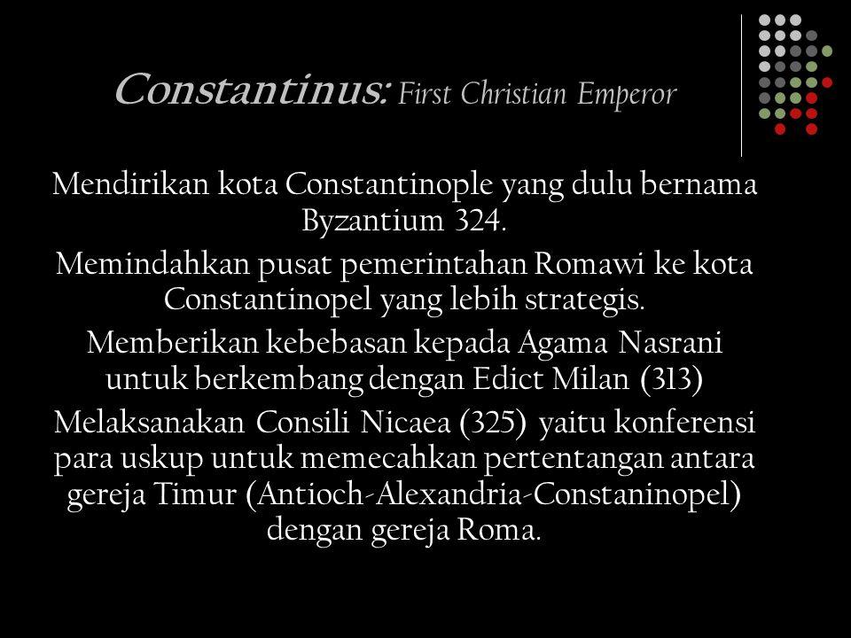 Constantinus: F irst Christian Emperor Mendirikan kota Constantinople yang dulu bernama Byzantium 324. Memindahkan pusat pemerintahan Romawi ke kota C