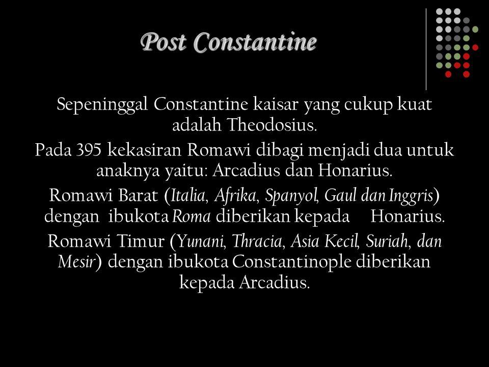 Post Constantine Sepeninggal Constantine kaisar yang cukup kuat adalah Theodosius. Pada 395 kekasiran Romawi dibagi menjadi dua untuk anaknya yaitu: A