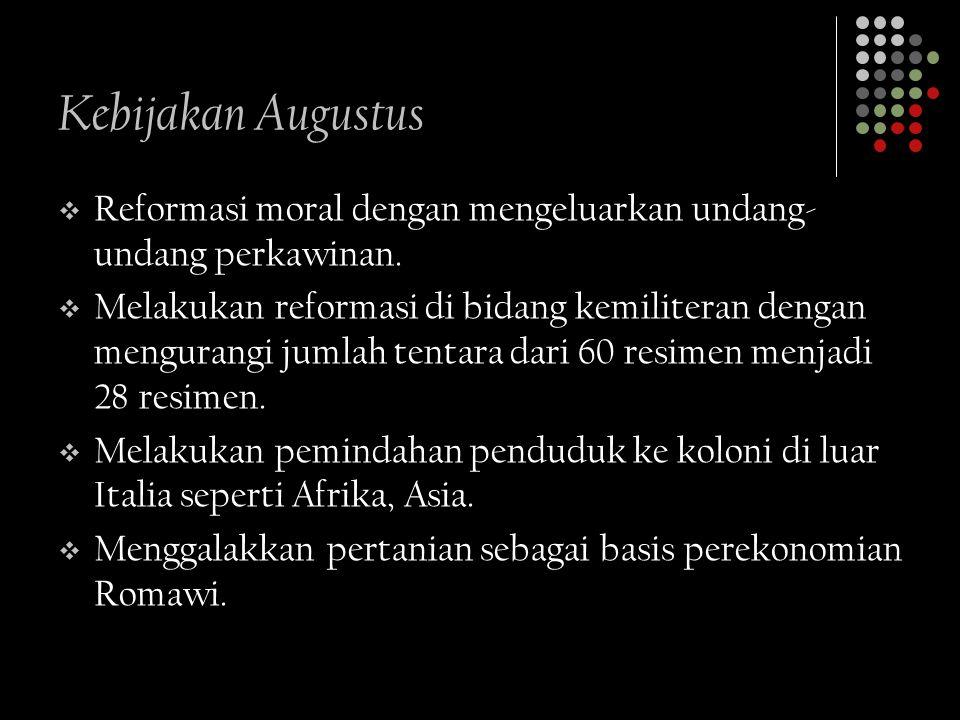 Kebijakan Augustus RReformasi moral dengan mengeluarkan undang- undang perkawinan. MMelakukan reformasi di bidang kemiliteran dengan mengurangi ju
