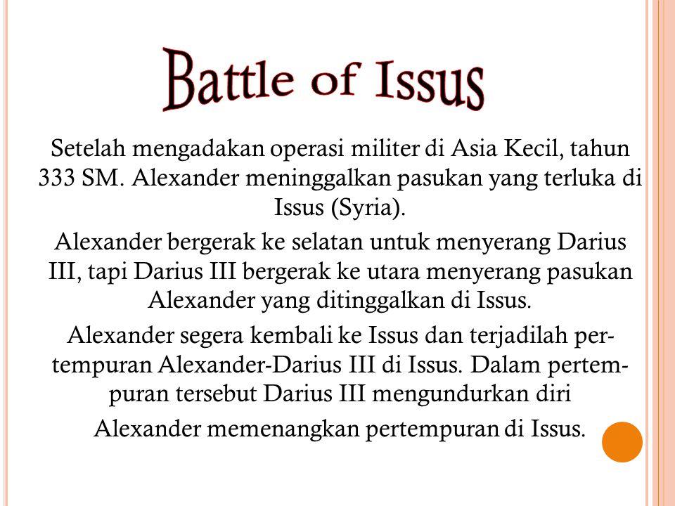 Setelah mengadakan operasi militer di Asia Kecil, tahun 333 SM. Alexander meninggalkan pasukan yang terluka di Issus (Syria). Alexander bergerak ke se