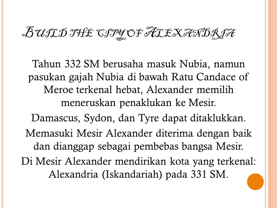 B UILD THE CITY OF A LEXANDRIA Tahun 332 SM berusaha masuk Nubia, namun pasukan gajah Nubia di bawah Ratu Candace of Meroe terkenal hebat, Alexander memilih meneruskan penaklukan ke Mesir.