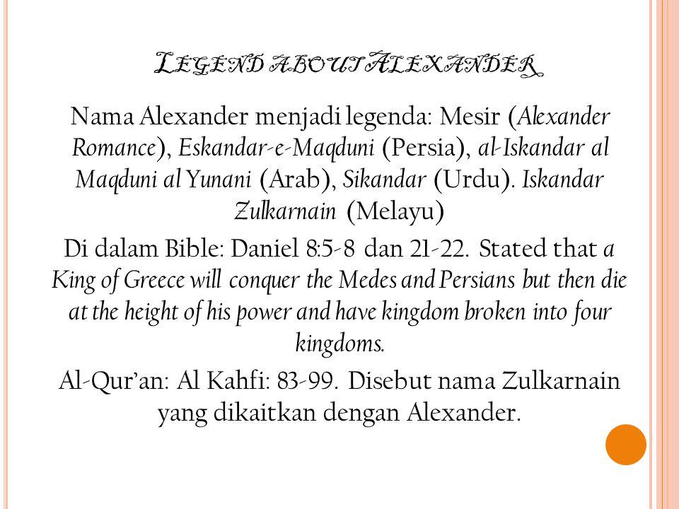 L EGEND ABOUT A LEXANDER Nama Alexander menjadi legenda: Mesir ( Alexander Romance ), Eskandar-e-Maqduni (Persia), al-Iskandar al Maqduni al Yunani (Arab), Sikandar (Urdu).