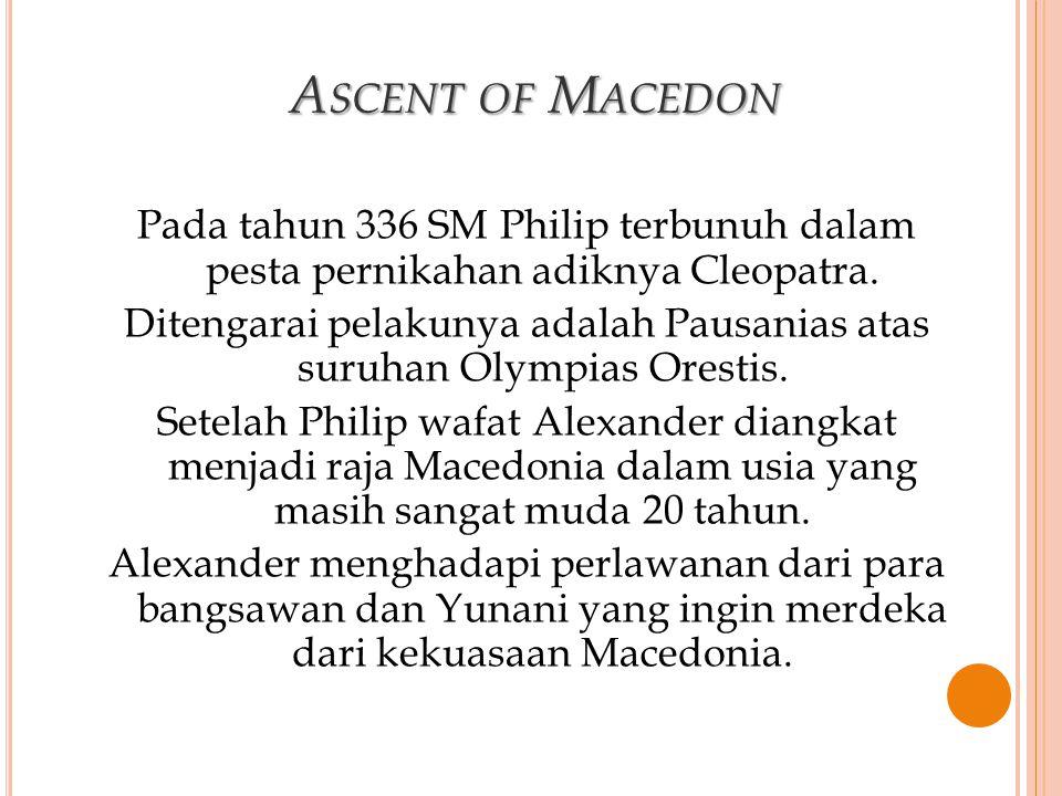 ASCENT OF MACEDON Pada tahun 336 SM Philip terbunuh dalam pesta pernikahan adiknya Cleopatra. Ditengarai pelakunya adalah Pausanias atas suruhan Olymp