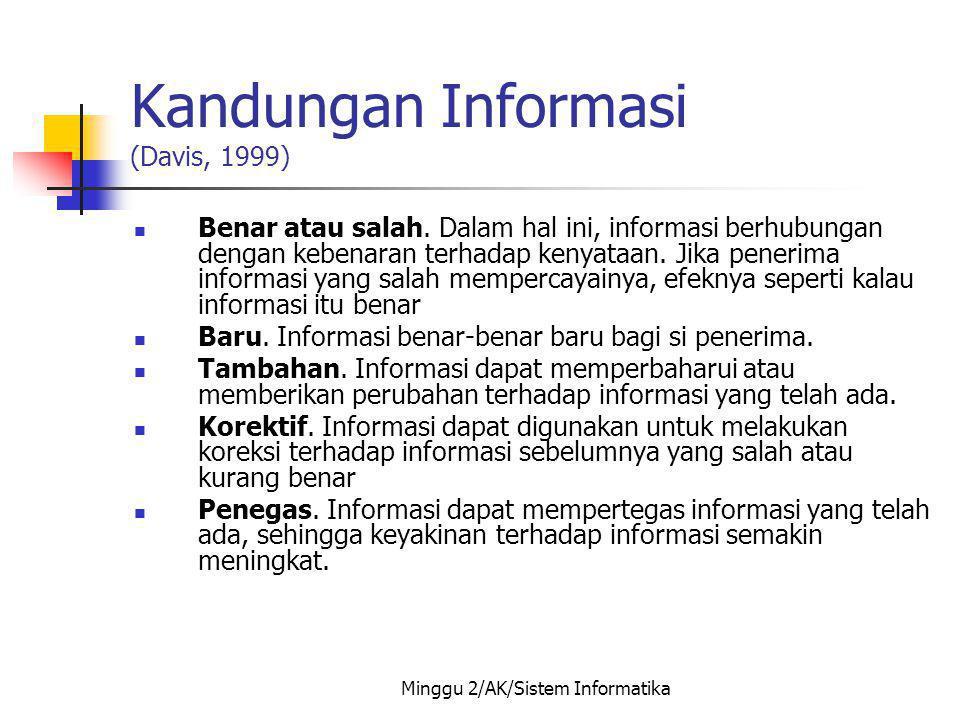 Minggu 2/AK/Sistem Informatika Kandungan Informasi (Davis, 1999) Benar atau salah. Dalam hal ini, informasi berhubungan dengan kebenaran terhadap keny