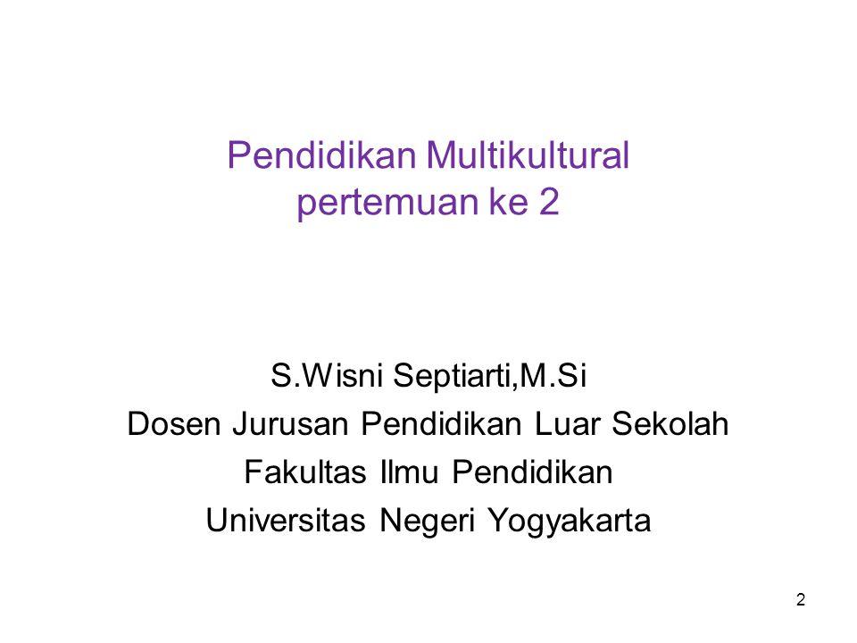 Pendidikan Multikultural pertemuan ke 2 S.Wisni Septiarti,M.Si Dosen Jurusan Pendidikan Luar Sekolah Fakultas Ilmu Pendidikan Universitas Negeri Yogya