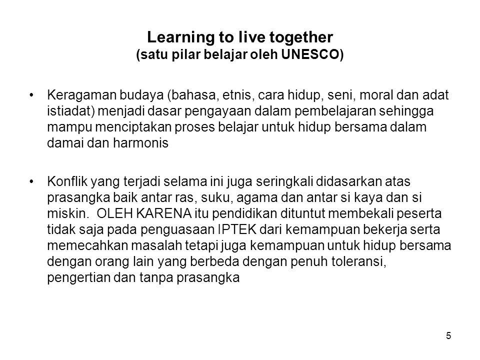 Learning to live together (satu pilar belajar oleh UNESCO) Keragaman budaya (bahasa, etnis, cara hidup, seni, moral dan adat istiadat) menjadi dasar p