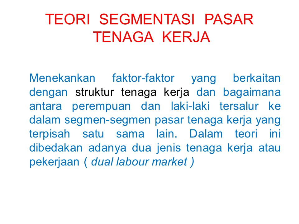 TEORI SEGMENTASI PASAR TENAGA KERJA Menekankan faktor-faktor yang berkaitan dengan struktur tenaga kerja dan bagaimana antara perempuan dan laki-laki