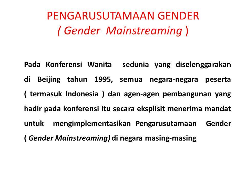 PENGARUSUTAMAAN GENDER ( Gender Mainstreaming ) Pada Konferensi Wanita sedunia yang diselenggarakan di Beijing tahun 1995, semua negara-negara peserta