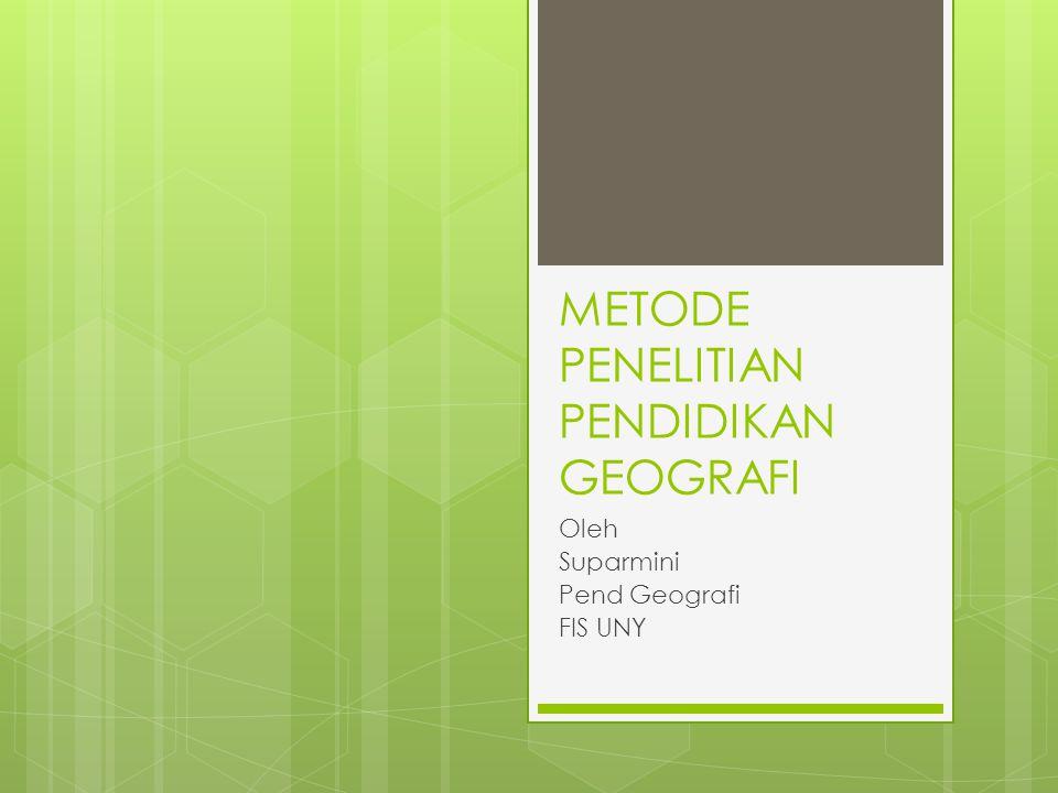 METODE PENELITIAN PENDIDIKAN GEOGRAFI Oleh Suparmini Pend Geografi FIS UNY