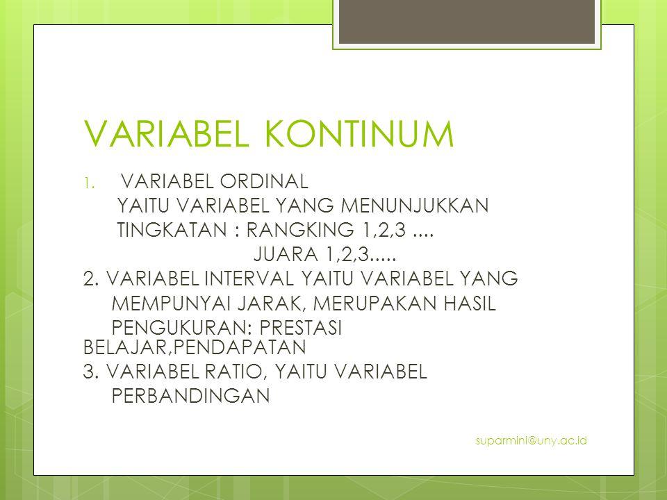 VARIABEL KONTINUM 1. VARIABEL ORDINAL YAITU VARIABEL YANG MENUNJUKKAN TINGKATAN : RANGKING 1,2,3.... JUARA 1,2,3..... 2. VARIABEL INTERVAL YAITU VARIA