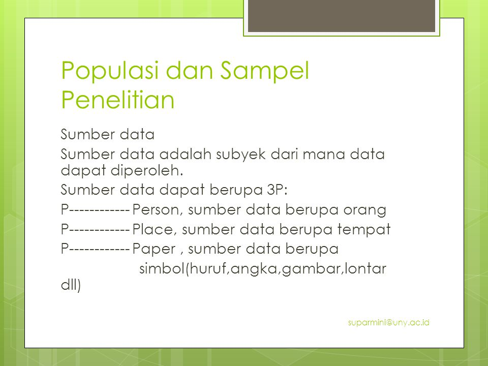 Populasi dan Sampel Penelitian Sumber data Sumber data adalah subyek dari mana data dapat diperoleh. Sumber data dapat berupa 3P: P------------ Person