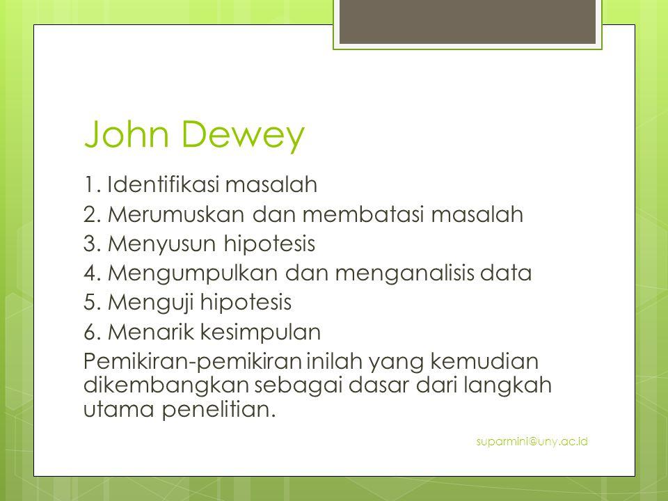 John Dewey 1. Identifikasi masalah 2. Merumuskan dan membatasi masalah 3. Menyusun hipotesis 4. Mengumpulkan dan menganalisis data 5. Menguji hipotesi
