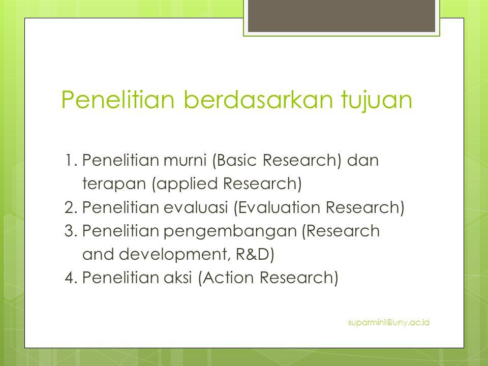 Penelitian berdasarkan tujuan 1. Penelitian murni (Basic Research) dan terapan (applied Research) 2. Penelitian evaluasi (Evaluation Research) 3. Pene