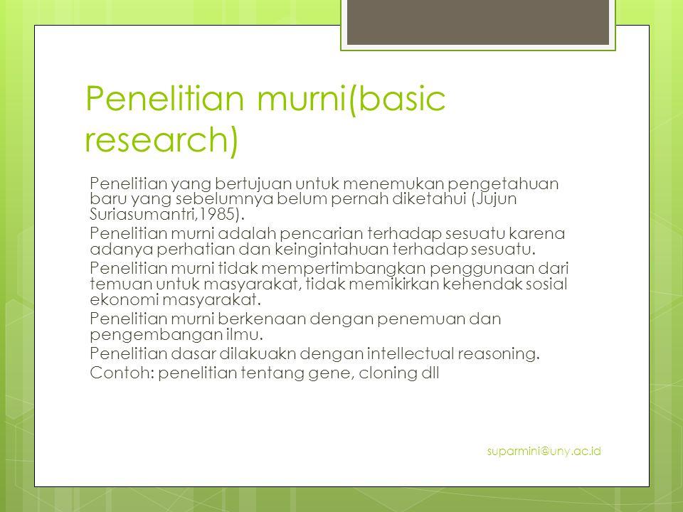 Penelitian murni(basic research) Penelitian yang bertujuan untuk menemukan pengetahuan baru yang sebelumnya belum pernah diketahui (Jujun Suriasumantr