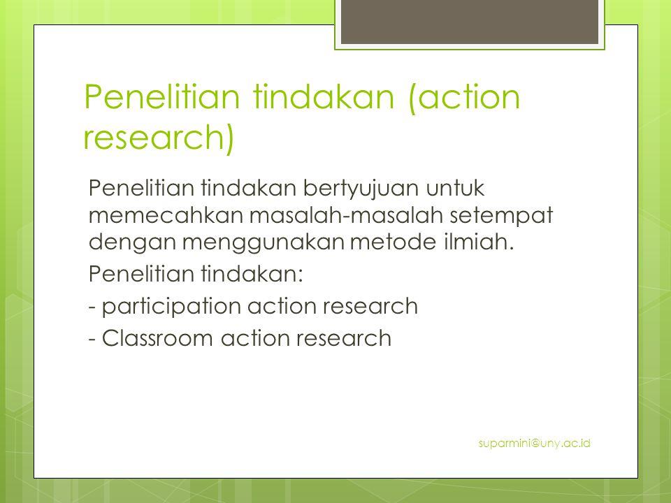 Penelitian tindakan (action research) Penelitian tindakan bertyujuan untuk memecahkan masalah-masalah setempat dengan menggunakan metode ilmiah.